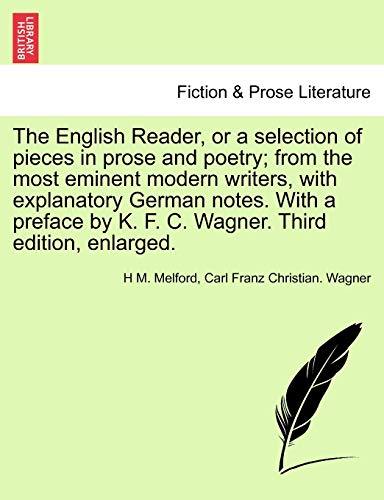 The English Reader, or a Selection of Pieces in Prose and Poetry; From the Most Eminent Modern Writers, with Explanatory German Notes. with a Preface by K. F. C. Wagner. Third Edition, Enlarged.