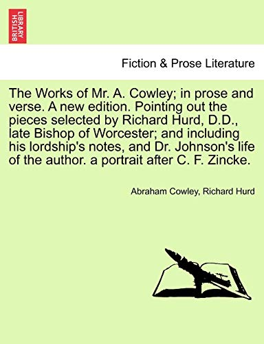 The Works of Mr. A. Cowley; In Prose and Verse. a New Edition. Pointing Out the Pieces Selected by Richard Hurd, D.D., Late Bishop of Worcester; And Including His Lordship's Notes, and Dr. Johnson's Life of the Author. a Portrait After C. F. Zincke.