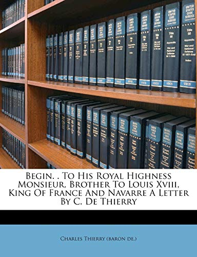 Begin. . to His Royal Highness Monsieur, Brother to Louis XVIII, King of France and Navarre a Letter by C. de Thierry