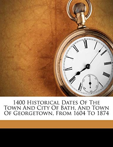1400 Historical Dates of the Town and City of Bath, and Town of Georgetown, from 1604 to 1874