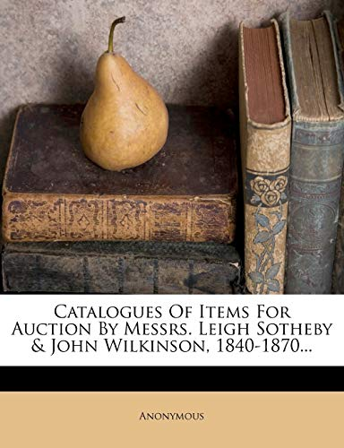 Catalogues of Items for Auction by Messrs. Leigh Sotheby & John Wilkinson, 1840-1870...