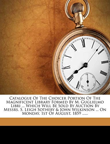 Catalogue of the Choicer Portion of the Magnificent Library Formed by M. Guglielmo Libri ... Which Will Be Sold by Auction by Messrs. S. Leigh Sotheby & John Wilkinson ... on Monday, 1st of August, 1859 ......