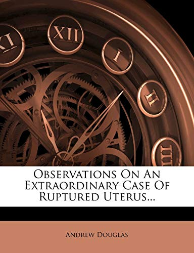 Observations on an Extraordinary Case of Ruptured Uterus...