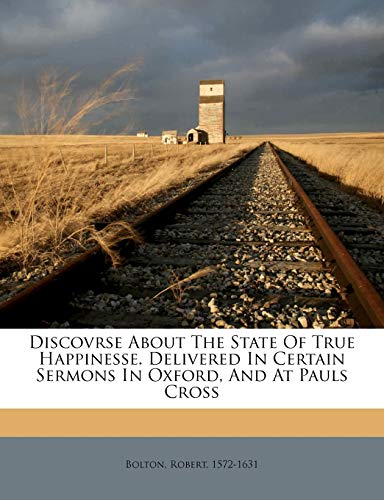 Discovrse about the State of True Happinesse. Delivered in Certain Sermons in Oxford, and at Pauls Cross