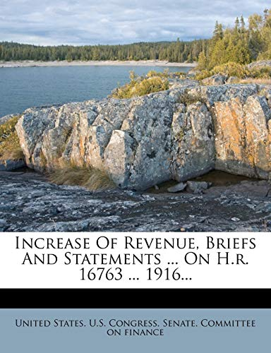 Increase of Revenue, Briefs and Statements ... on H.R. 16763 ... 1916...