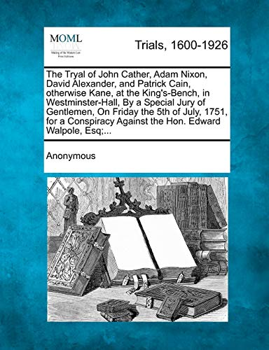 The Tryal of John Cather, Adam Nixon, David Alexander, and Patrick Cain, Otherwise Kane, at the King's-Bench, in Westminster-Hall, by a Special Jury of Gentlemen, on Friday the 5th of July, 1751, for a Conspiracy Against the Hon. Edward Walpole, Esq;...