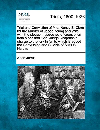Trial and Conviction of Mrs. Nancy E. Clem for the Murder of Jacob Young and Wife, with the Eloquent Speeches of Counsel on Both Sides and Hon. Judge Chapman's Charge to the Jury in Full to Which Is Added the Confession and Suicide of Silas W. Hartman, ...