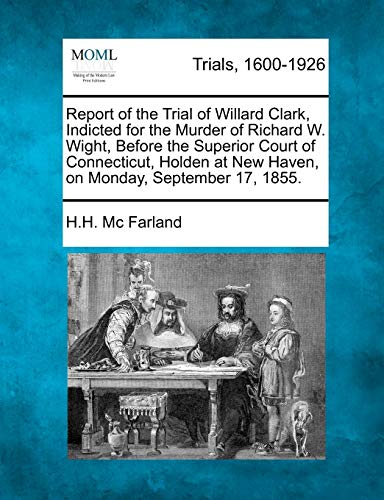 Report of the Trial of Willard Clark, Indicted for the Murder of Richard W. Wight, Before the Superior Court of Connecticut, Holden at New Haven, on Monday, September 17, 1855.