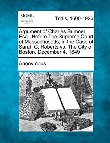 Argument of Charles Sumner, Esq., Before the Supreme Court of Massachusetts, in the Case of Sarah C. Roberts vs. the City of Boston, December 4, 1849