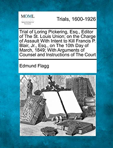 Trial of Loring Pickering, Esq., Editor of the St. Louis Union; On the Charge of Assault with Intent to Kill Francis P. Blair, Jr., Esq., on the 10th Day of March, 1849; With Arguments of Counsel and Instructions of the Court