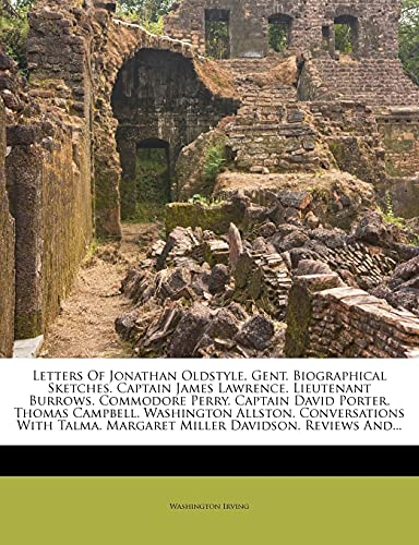 Letters of Jonathan Oldstyle, Gent. Biographical Sketches. Captain James Lawrence. Lieutenant Burrows. Commodore Perry. Captain David Porter. Thomas Campbell. Washington Allston. Conversations with Talma. Margaret Miller Davidson. Reviews And...