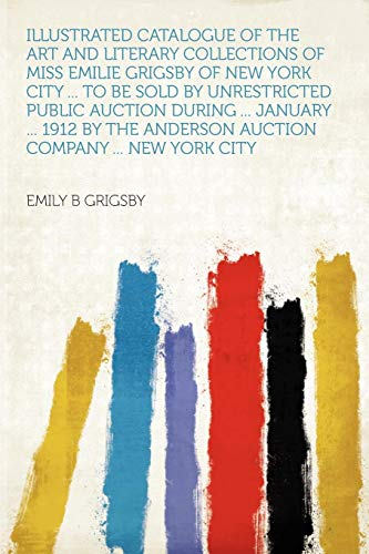 Illustrated Catalogue of the Art and Literary Collections of Miss Emilie Grigsby of New York City ... to Be Sold by Unrestricted Public Auction During ... January ... 1912 by the Anderson Auction Company ... New York City