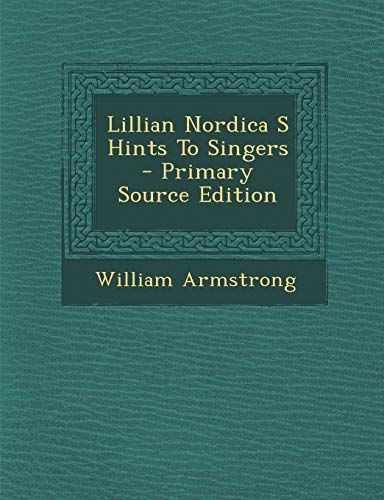 Lillian Nordica S Hints to Singers - Primary Source Edition