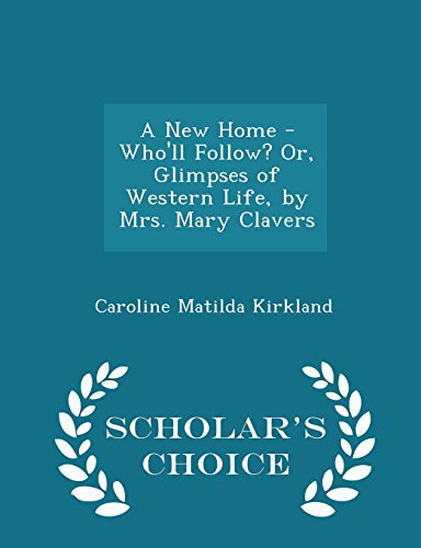A New Home - Who'll Follow? Or, Glimpses of Western Life, by Mrs. Mary Clavers - Scholar's Choice Edition
