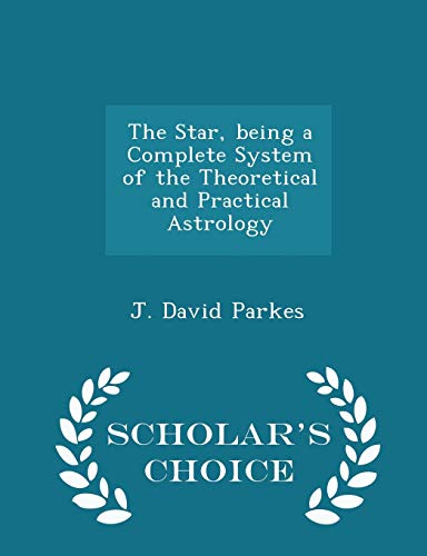 The Star, Being a Complete System of the Theoretical and Practical Astrology - Scholar's Choice Edition