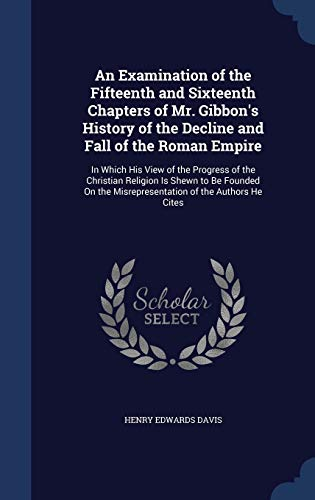 An Examination of the Fifteenth and Sixteenth Chapters of Mr. Gibbon's History of the Decline and Fall of the Roman Empire
