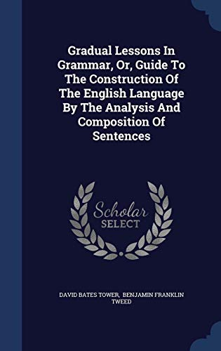 Gradual Lessons in Grammar, Or, Guide to the Construction of the English Language by the Analysis and Composition of Sentences