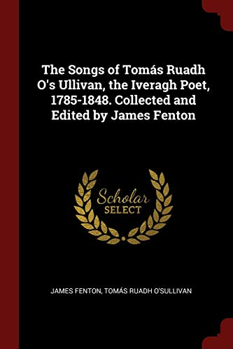 The Songs of Tom s Ruadh O's Ullivan, the Iveragh Poet, 1785-1848. Collected and Edited by James Fenton