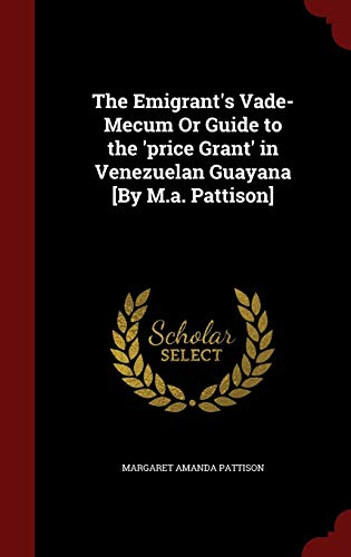 The Emigrant's Vade-Mecum or Guide to the 'price Grant' in Venezuelan Guayana [by M.A. Pattison]