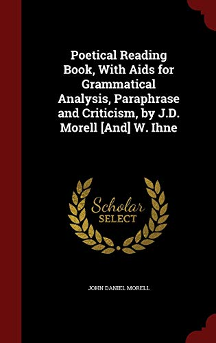 Poetical Reading Book, with AIDS for Grammatical Analysis, Paraphrase and Criticism, by J.D. Morell [and] W. Ihne