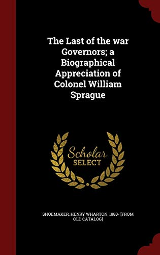 The Last of the War Governors; A Biographical Appreciation of Colonel William Sprague