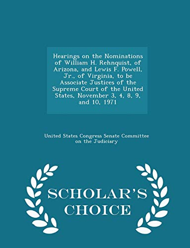 Hearings on the Nominations of William H. Rehnquist, of Arizona, and Lewis F. Powell, Jr., of Virginia, to Be Associate Justices of the Supreme Court of the United States, November 3, 4, 8, 9, and 10, 1971 - Scholar's Choice Edition
