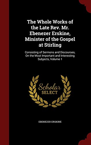 The Whole Works of the Late Rev. Mr. Ebenezer Erskine, Minister of the Gospel at Stirling