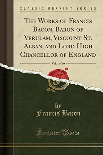 The Works of Francis Bacon, Baron of Verulam, Viscount St. Alban, and Lord High Chancellor of England, Vol. 1 of 10 (Classic Reprint)