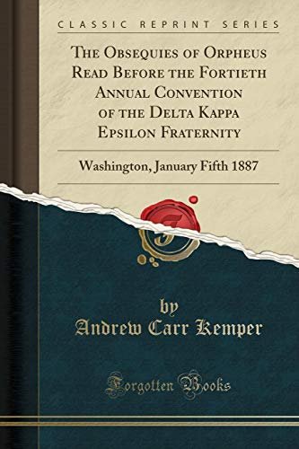 The Obsequies of Orpheus Read Before the Fortieth Annual Convention of the Delta Kappa Epsilon Fraternity