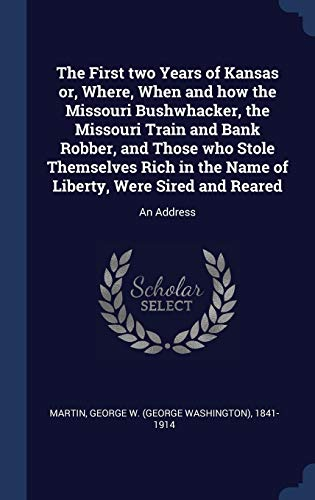 The First Two Years of Kansas Or, Where, When and How the Missouri Bushwhacker, the Missouri Train and Bank Robber, and Those Who Stole Themselves Rich in the Name of Liberty, Were Sired and Reared