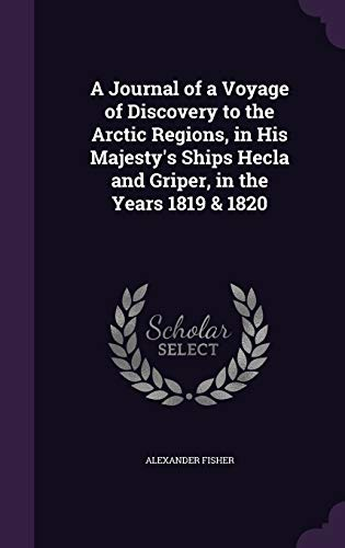 A Journal of a Voyage of Discovery to the Arctic Regions, in His Majesty's Ships Hecla and Griper, in the Years 1819 & 1820