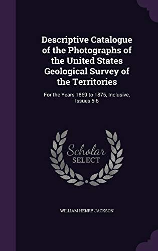 Descriptive Catalogue of the Photographs of the United States Geological Survey of the Territories