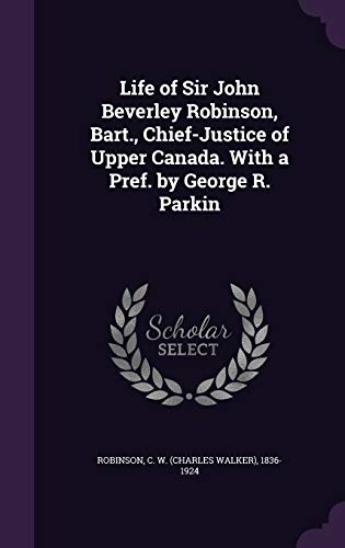 Life of Sir John Beverley Robinson, Bart., Chief-Justice of Upper Canada. with a Pref. by George R. Parkin