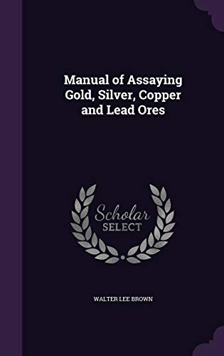Manual of Assaying Gold, Silver, Copper and Lead Ores
