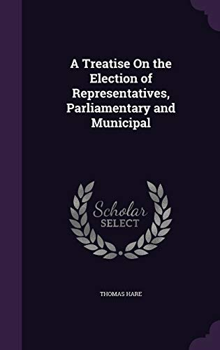 A Treatise on the Election of Representatives, Parliamentary and Municipal