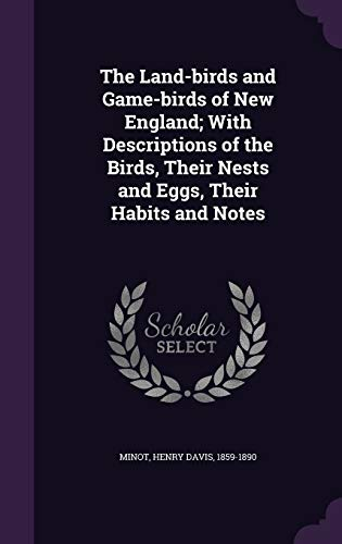 The Land-Birds and Game-Birds of New England; With Descriptions of the Birds, Their Nests and Eggs, Their Habits and Notes