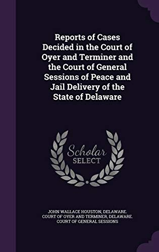 Reports of Cases Decided in the Court of Oyer and Terminer and the Court of General Sessions of Peace and Jail Delivery of the State of Delaware