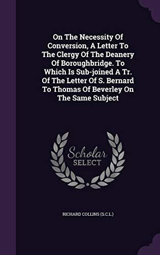 On the Necessity of Conversion, a Letter to the Clergy of the Deanery of Boroughbridge. to Which Is Sub-Joined a Tr. of the Letter of S. Bernard to Thomas of Beverley on the Same Subject