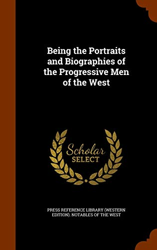 Being the Portraits and Biographies of the Progressive Men of the West