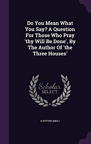 Do You Mean What You Say? a Question for Those Who Pray 'Thy Will Be Done', by the Author of 'The Three Houses'
