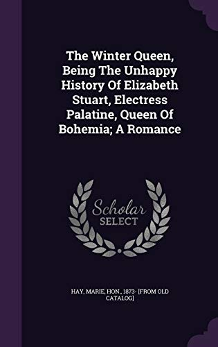 The Winter Queen, Being the Unhappy History of Elizabeth Stuart, Electress Palatine, Queen of Bohemia; A Romance