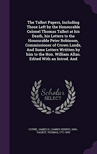 The Talbot Papers, Including Those Left by the Honourable Colonel Thomas Talbot at His Death, His Letters to the Honourable Peter Robinson, Commissioner of Crown Lands, and Some Letters Wrtitten by Him to the Hon. William Allan. Edited with an Introd. and