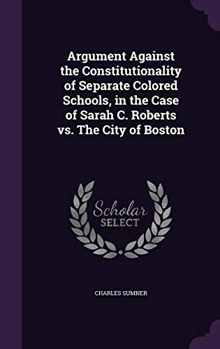 Argument Against the Constitutionality of Separate Colored Schools, in the Case of Sarah C. Roberts vs. the City of Boston
