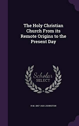 The Holy Christian Church from Its Remote Origins to the Present Day