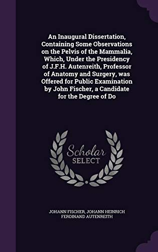 An Inaugural Dissertation, Containing Some Observations on the Pelvis of the Mammalia, Which, Under the Presidency of J.F.H. Autenreith, Professor of Anatomy and Surgery, Was Offered for Public Examination by John Fischer, a Candidate for the Degree of Do