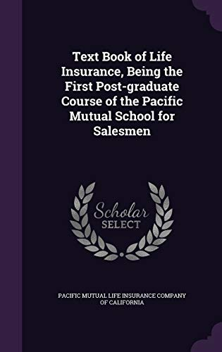 Text Book of Life Insurance, Being the First Post-Graduate Course of the Pacific Mutual School for Salesmen