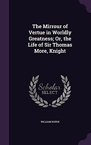 The Mirrour of Vertue in Worldly Greatness; Or, the Life of Sir Thomas More, Knight