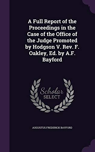 A Full Report of the Proceedings in the Case of the Office of the Judge Promoted by Hodgson V. REV. F. Oakley, Ed. by A.F. Bayford