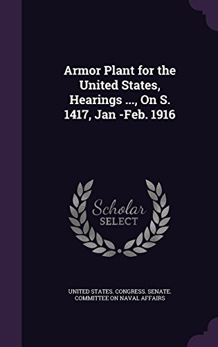 Armor Plant for the United States, Hearings ..., on S. 1417, Jan -Feb. 1916