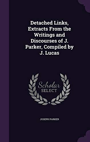 Detached Links, Extracts from the Writings and Discourses of J. Parker, Compiled by J. Lucas
